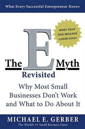The E-Myth Revisited Why Most Small Businesses Don't Work and What to Do About It by Michael E. Gerber